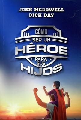 Cómo Ser Un Héroe Para Tus Hijos (Rústica) [Libro]